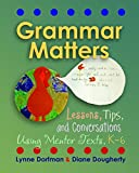 Grammar Matters: Lessons, Tips, & Conversations Using Mentor Texts, K-6