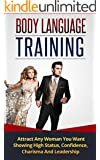 Body Language: Body Language Training - How To Attract Any Woman You Want Showing High Status, Confidence, Charisma And Leadership (Body Language, Body Language for Men, Communication Skills)
