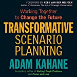 Transformative Scenario Planning: Working Together to Change the Future | Adam Kahane