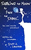 Shaking the Moon to Free the Stars: (An Original Poetry Collection for the Kid in all of us!)