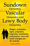Lyndsay Leatherdale Sundown Dementia, Vascular Dementia and Lewy Body Dementia Explained. Stages, Symptoms, Signs, Prognosis, Diagnosis, Treatments, Progression, Care and Mood Changes All Covered.
