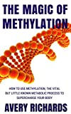 The Magic of Methylation: How to Use Methylation, The Vital But Little Known Metabolic Process to Supercharge Your Body