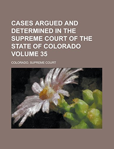 Cases Argued and Determined in the Supreme Court of the State of Colorado Volume 35