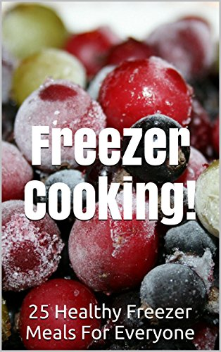25 Healthy Freezer Meals! Freezer Cooking Cookbook: (freezer cookbook, freezer meals cookbook, freezer recipes, freezer meals the make-ahead meals cookbook) ... freezer meals quick and easy Book 1) by Nadene Cale