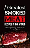 The Greatest Smoked Meat Recipes In The World: Delicious Recipes & Guide For Smoking Meat