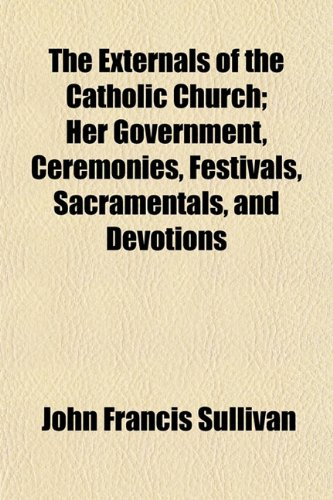 The Externals of the Catholic Church; Her Government, Ceremonies, Festivals, Sacramentals, and Devotions