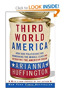 Third World America - How Our Politicians Are Abandoning the Middle Class and Betraying the American Dream  - Arianna Huffington