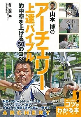 山本博のアーチェリー上達バイブル―的中率を上げる50のコツ (コツがわかる本!)