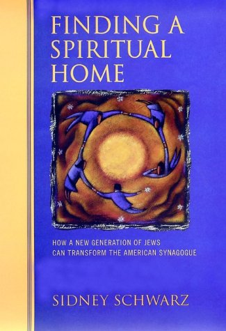 Finding a Spiritual Home: How a New Generation of Jews Can Transform the American Synagogue, Sidney Schwarz