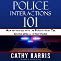 Police Interactions 101: How to Interact with the Police in Your Car, on the Streets, in Your Home Audiobook by Cathy Harris Narrated by Spencer Bryant