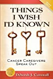 Deborah J Cornwall Things I Wish I'd Known: Cancer Caregivers Speak Out- Second Edition