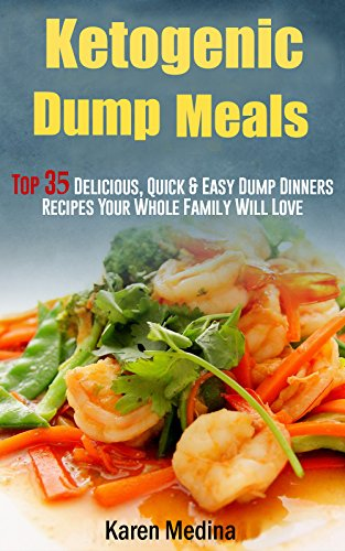Ketogenic Dump Meals: Top 35 Delicious, Quick & Easy Dump Dinners Recipes Your Whole Family Will Love by Karen Medina