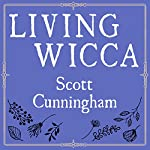 Living Wicca: A Further Guide for the Solitary Practitioner | Scott Cunningham
