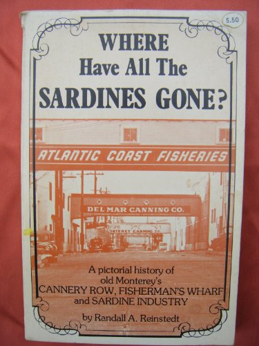 Where Have All the Sardines Gone: A Pictorial History of Steinbeck's Cannery Row and Old Monterey's Fisherman's Wharf and Sardine Industry, Randall A. Reinstedt