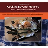 Cooking Beyond Measure: How to Eat Well without Formal Recipes (Measurefree Kitchen Companion Trilogy)