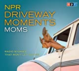 NPR Driveway Moments Moms: Radio Stories That Wont Let You Go