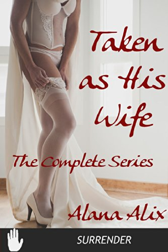 Alana Alix - Taken As His Wife - The Complete Series (Innocent, Dubcon, Fertile) (Wedded Bliss Book 4)