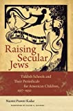 img - for Raising Secular Jews: Yiddish Schools and Their Periodicals for American Children, 1917-1950 (Brandeis Series in American Jewish History, Culture, and Life) book / textbook / text book