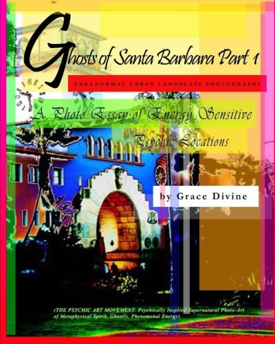 Ghosts of Santa Barbara: Paranormal Urban Landscape Photography - A Photo Essay of Energy Sensitive Psychic Locations