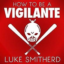 How to Be a Vigilante: A Diary | Livre audio Auteur(s) : Luke Smitherd Narrateur(s) : Luke Smitherd