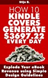 How 10 Kindle Covers Generate $3697.22  Every Day - Explode Your eBook Revenue using Simple Design Guidelines
