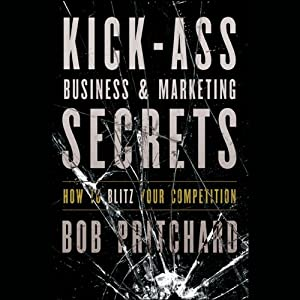 Kick Ass Business and Marketing Secrets: How to Blitz Your Competition | [Bob Pritchard]