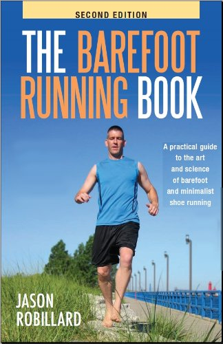 The Barefoot Running Book Second Edition: A Practical Guide to the Art and Science of Barefoot and Minimalist Shoe Running, Jason Robillard