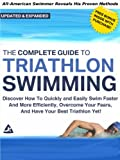 The Complete Guide to Triathlon Swimming And Training: Discover How To Quickly And Easily Swim Faster And More Efficiently, Overcome Your Fears, And Have Your Best Triathlon Yet