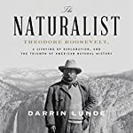 The Naturalist: Theodore Roosevelt and the Rise of American Natural History   Darrin Lunde