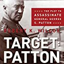 Target: Patton: The Plot to Assassinate General George S. Patton Audiobook by Robert K. Wilcox Narrated by Lynn Benson