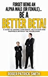 Forget being an Alpha Male (or Female)...  Be a Better Beta!: A guide to gaining confidence, self esteem and happiness without the aggression!