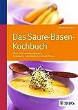 Das S�ure-Basen Kochbuch: �ber 140 Genie�er-Rezepte: ents�uern, entschlacken und wohlf�hlen