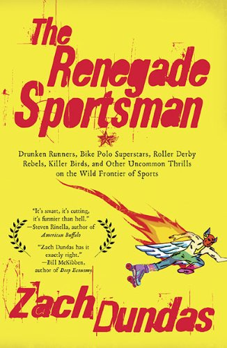 The Renegade Sportsman: Drunken Runners, Bike Polo Superstars, Roller Derby Rebels, Killer Birds, and Other Uncommon Thrills on the Wild Frontier of Sports