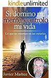 """Si domino mi mente, controlo mi vida: Lo que no enseñan en las escuelas. (La trilogía del """"Si"""" nº 1) (Spanish Edition)"""