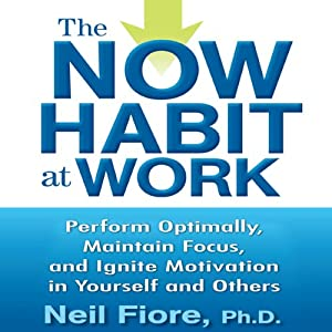 The Now Habit at Work: Perform Optimally, Maintain Focus, and Ignite Motivation in Yourself and Others | [Neil Fiore]