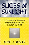 img - for Slices Of Sunlight, A Cookbook of Memories: Remembrances of The Children We Held book / textbook / text book