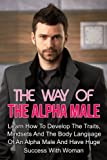 img - for The Way Of The Alpha Male - Learn How To Develop The Traits, Mindsets And The Body Language Of An Alpha Male And Have Huge Success With Woman (Alpha Male, ... how to attract woman at nightclubs) book / textbook / text book
