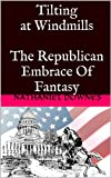 Tilting at Windmills - The Republican Embrace Of Fantasy