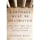 Carthage Must Be Destroyed: The Rise and Fall of an Ancient Civilization ~ Richard Miles