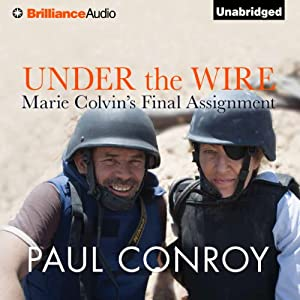 Under the Wire: Marie Colvin's Final Assignment | [Paul Conroy]
