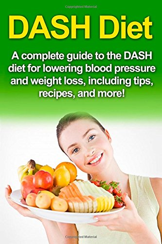 DASH Diet: A Complete Guide to the Dash Diet for Lowering Blood Pressure and Weight Loss, Including Tips, Recipes, and More!