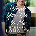 What You Do to Me: The Haneys, Book 1 Audiobook by Barbara Longley Narrated by Teri Clark Linden