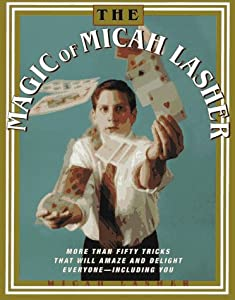 The MAGIC OF MICAH LASHER: More Than 50 Tricks That Will Amaze and Delight Everyone - Including You