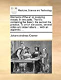 Elements of the art of assaying metals. In two parts. The first containing the theory, the second the practice. To which are added, several notes and observations ... With an appendix, ...