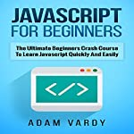 Javascript for Beginners: The Ultimate Beginners Crash Course to Learn Javascript Quickly and Easily | Adam Vardy