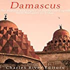 Damascus: The History and Legacy of the Syrian Capital from Antiquity to Today Hörbuch von  Charles River Editors Gesprochen von: Jim D. Johnston