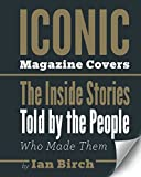 Iconic Magazine Covers: The Inside Stories Told by the People Who Made Them