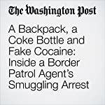 A Backpack, a Coke Bottle and Fake Cocaine: Inside a Border Patrol Agent's Smuggling Arrest | Cleve R. Wootson Jr.