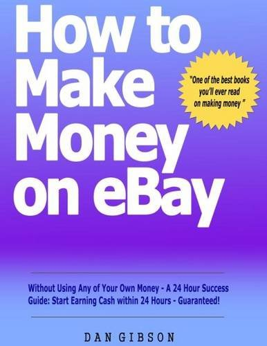 How to Make Money on EBay without Using Any of Your Own Money - A 24 Hour Success Guide: Start Earning Cash within 24 Hours - Guaranteed!