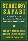Strategy Safari : A Guided Tour Through the Wilds of Strategic Management